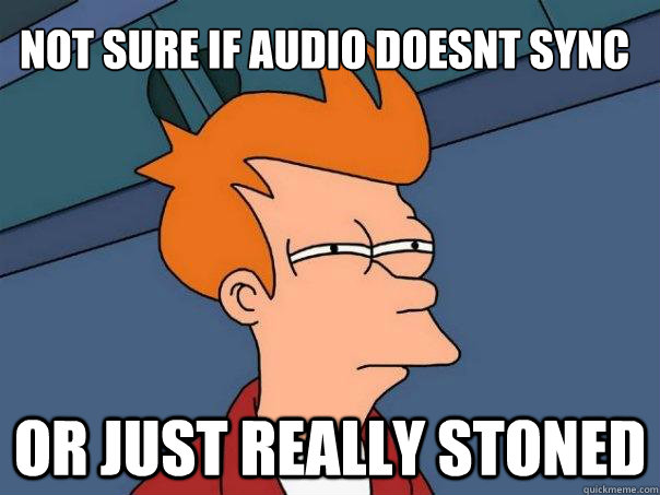 Not sure if audio doesnt sync Or just really stoned  Futurama Fry
