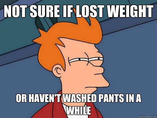 Not sure if lost weight or haven't washed pants in a while - Not sure if lost weight or haven't washed pants in a while  Futurama Fry