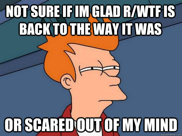Not sure if im glad r/wtf is back to the way it was or scared out of my mind - Not sure if im glad r/wtf is back to the way it was or scared out of my mind  Futurama Fry