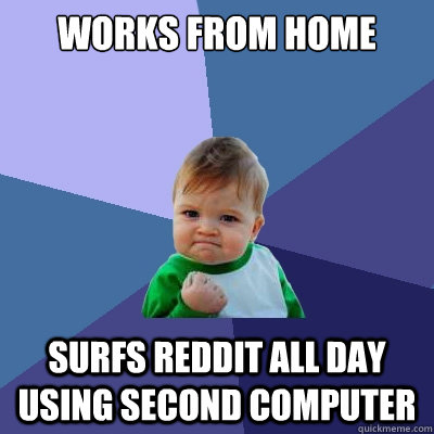 WORKS FROM HOME SURFS REDDIT ALL DAY USING SECOND COMPUTER - WORKS FROM HOME SURFS REDDIT ALL DAY USING SECOND COMPUTER  Success Kid