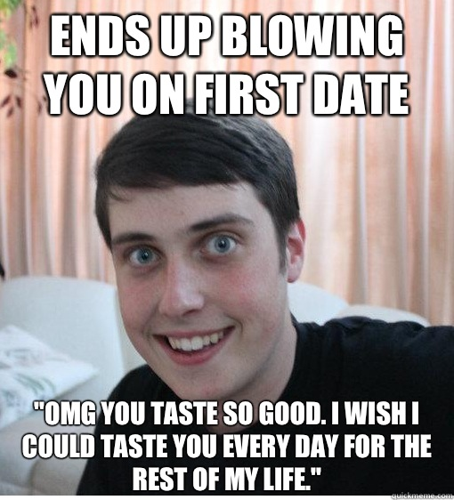 Ends up blowing you on first date