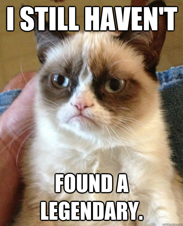 I still haven't Found a legendary.  Grumpy Cat