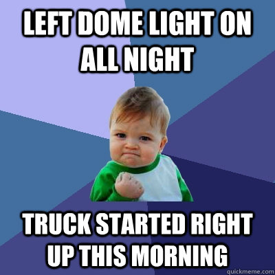 Left dome light on all night Truck started right up this morning - Left dome light on all night Truck started right up this morning  Success Kid