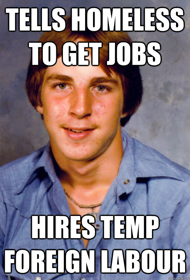 Tells homeless to get jobs hires temp foreign labour - Tells homeless to get jobs hires temp foreign labour  Old Economy Steven