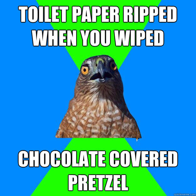 Toilet Paper ripped when you wiped chocolate covered pretzel - Toilet Paper ripped when you wiped chocolate covered pretzel  Hawkward
