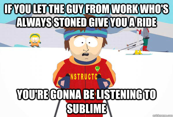If you let the guy from work who's always stoned give you a ride You're gonna be listening to sublime  - If you let the guy from work who's always stoned give you a ride You're gonna be listening to sublime   Super Cool Ski Instructor
