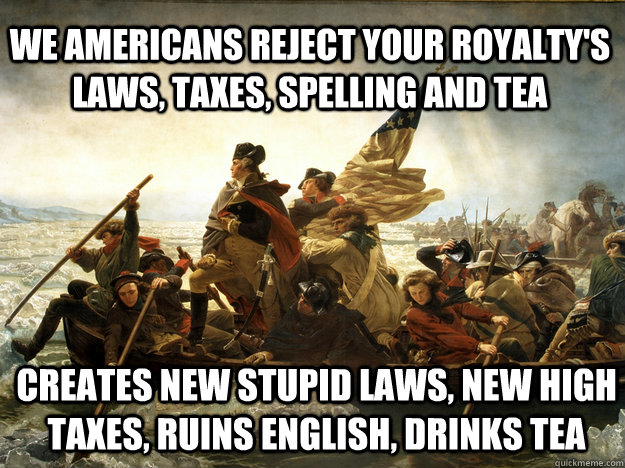 We americans reject your royalty's laws, taxes, spelling and tea creates new stupid laws, new high taxes, ruins English, drinks tea  AMERICA
