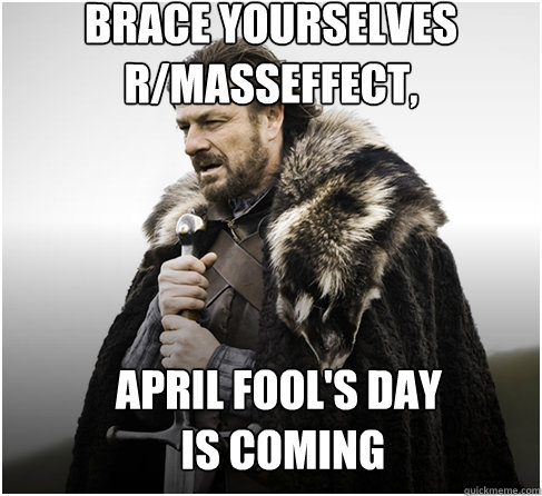 brace yourselves r/masseffect, April Fool's Day  is coming