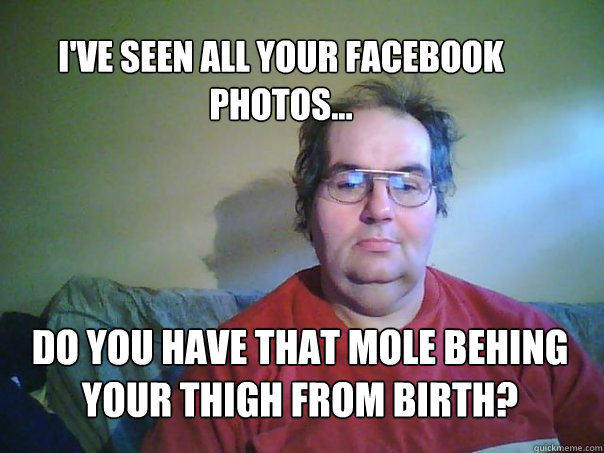 dO YOU HAVE THAT MOLE BEHING YOUR THIGH FROM BIRTH? I'VE SEEN ALL YOUR FACEBOOK PHOTOS...