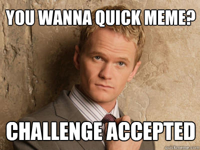 1bcd63b271912a8f0a45dc5f129fad5ade2d8f4026a3adfd8df48c6be1055654 you wanna quick meme? challenge accepted challenge accepted,Quick Meme