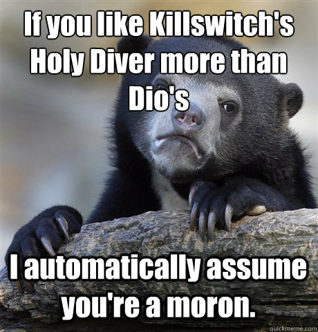 If you like Killswitch's Holy Diver more than Dio's I automatically assume you're a moron. - If you like Killswitch's Holy Diver more than Dio's I automatically assume you're a moron.  Confession Bear