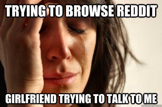 Trying to browse Reddit Girlfriend trying to talk to me - Trying to browse Reddit Girlfriend trying to talk to me  First World Problems