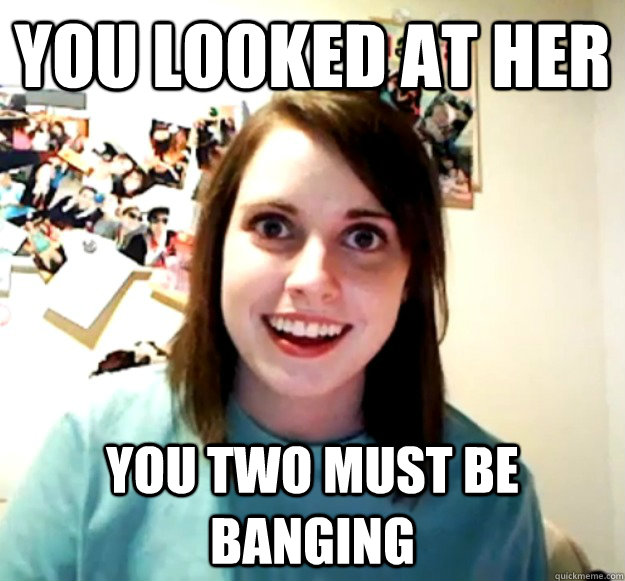 You looked at her You two must be banging - You looked at her You two must be banging  Overly Attached Girlfriend
