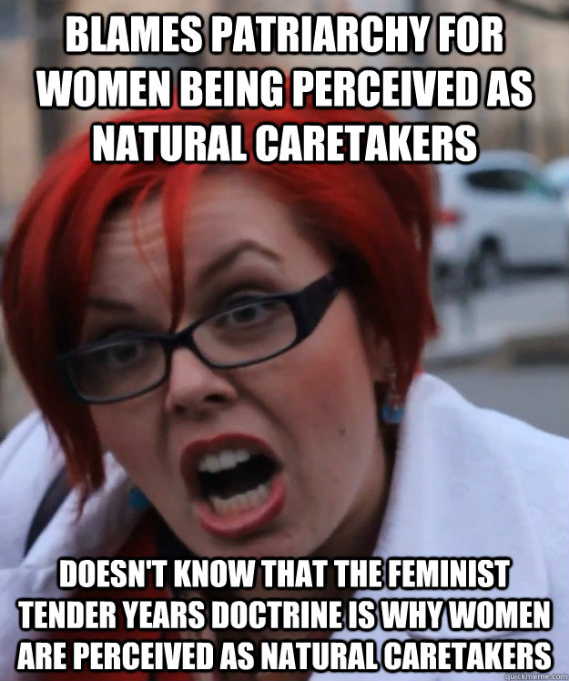 Blames Patriarchy for women being perceived as natural caretakers doesn't know that the feminist tender years doctrine is why women are perceived as natural caretakers