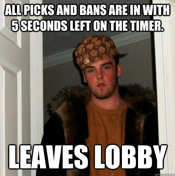 All picks and bans are in with 5 seconds left on the timer. leaves lobby - All picks and bans are in with 5 seconds left on the timer. leaves lobby  Scumbag Steve