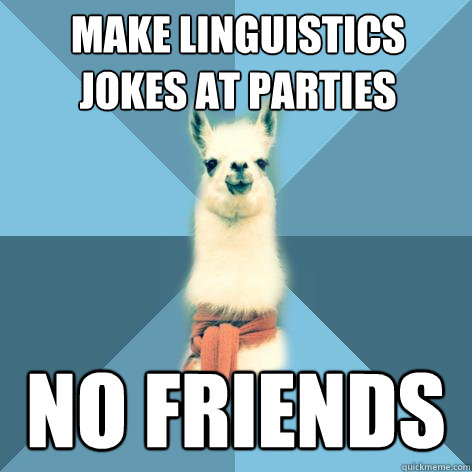 Make linguistics jokes at parties no friends