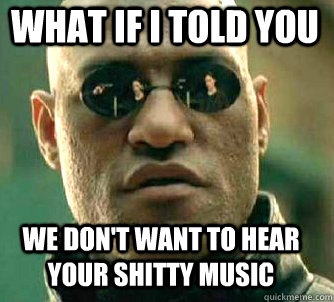 what if i told you We don't want to hear your shitty music - what if i told you We don't want to hear your shitty music  Misc