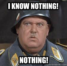 I know nothing! Nothing! - I know nothing! Nothing! Sergeant Schultz
