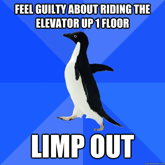 Feel guilty about riding the elevator up 1 floor Limp out - Feel guilty about riding the elevator up 1 floor Limp out  Socially Awkward Penguin