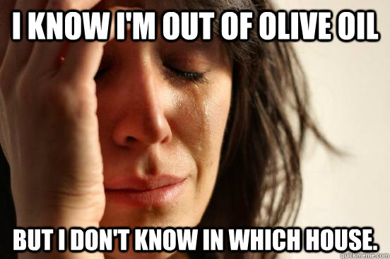 I know i'm out of olive oil but i don't know in which house.  - I know i'm out of olive oil but i don't know in which house.   First World Problems