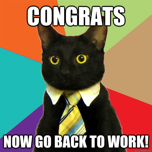 Funny Workplace Meme : Congrats now go back to work business cat quickmeme