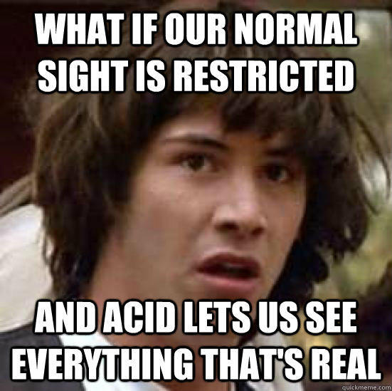 what if our normal sight is restricted and acid lets us see everything that's real - what if our normal sight is restricted and acid lets us see everything that's real  conspiracy keanu