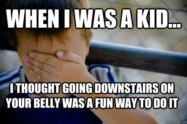 WHEN I WAS A KID... I thought going downstairs on your belly was a fun way to do it  Confession kid