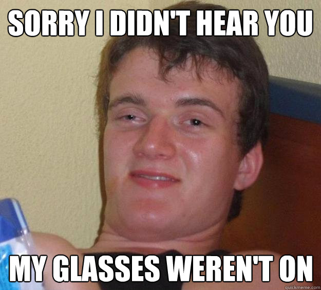 Sorry I didn't hear you My glasses weren't on - Sorry I didn't hear you My glasses weren't on  10 Guy