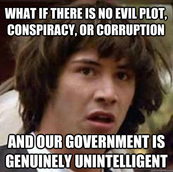 What if there is no evil plot, conspiracy, or corruption and our government is genuinely unintelligent - What if there is no evil plot, conspiracy, or corruption and our government is genuinely unintelligent  conspiracy keanu