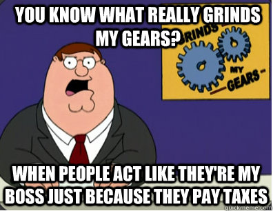 you know what really grinds my gears? When people act like they're my boss just because they pay taxes - you know what really grinds my gears? When people act like they're my boss just because they pay taxes  Grinds my gears