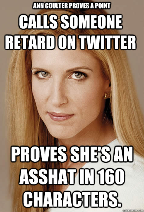 Calls someone retard on twitter Proves she's an asshat in 160 characters. Ann Coulter Proves A Point