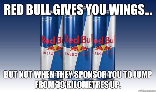 Red Bull gives you wings... But not when they sponsor you to jump from 39 kilometres up. - Red Bull gives you wings... But not when they sponsor you to jump from 39 kilometres up.  Good Guy Redbull