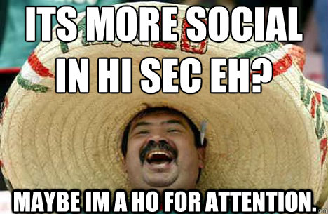 Its more social in hi sec eh? Maybe im a ho for attention. - Its more social in hi sec eh? Maybe im a ho for attention.  Merry mexican