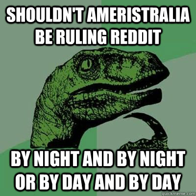 shouldn't ameristralia be ruling reddit by night and by night or by day and by day - shouldn't ameristralia be ruling reddit by night and by night or by day and by day  Ginger raptor