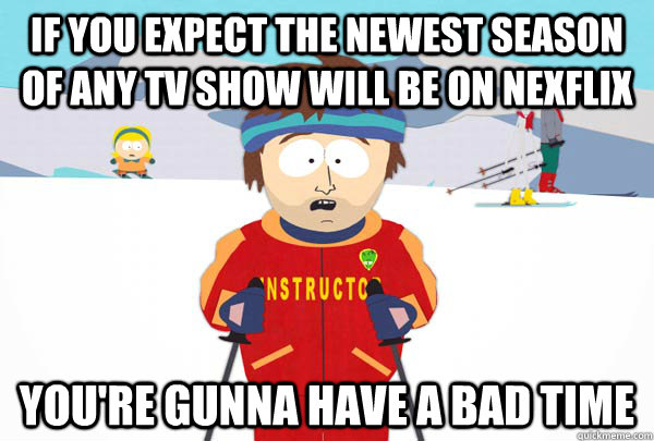 If you expect the newest season of any tv show will be on nexflix You're gunna have a bad time - If you expect the newest season of any tv show will be on nexflix You're gunna have a bad time  Super Cool Ski Instructor