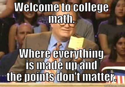 WELCOME TO COLLEGE MATH. WHERE EVERYTHING IS MADE UP AND THE POINTS DON'T MATTER. Whose Line
