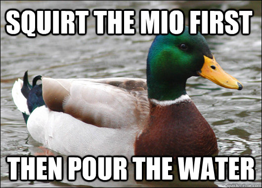 squirt the mio first then pour the water - squirt the mio first then pour the water  Actual Advice Mallard