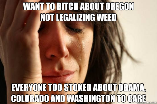 want to bitch about oregon not legalizing weed everyone too stoked about obama, colorado and washington to care - want to bitch about oregon not legalizing weed everyone too stoked about obama, colorado and washington to care  First World Problems