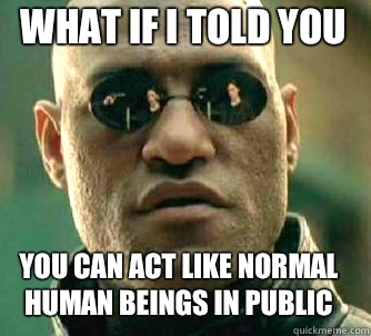 what if I told you You can act like normal human beings in public - what if I told you You can act like normal human beings in public  Matrix Morpheus