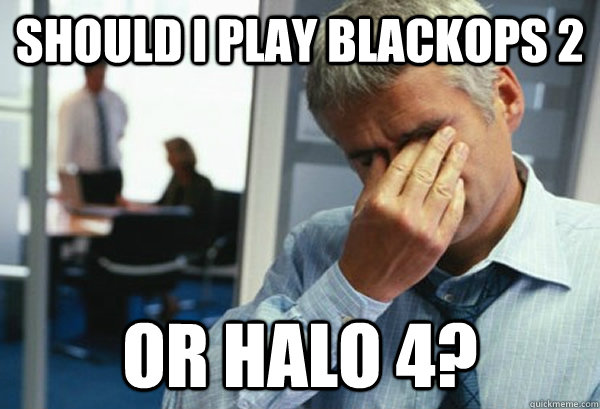 Should I play blackops 2  or halo 4?  - Should I play blackops 2  or halo 4?   Male First World Problems