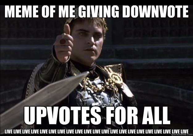 Meme of me giving downvote Live Live Live Live LIVE LIVE LIVE Live Live Live Live Live LIVE LIVE LIVE Live Live Live Live Live LIVE  Upvotes for ALL