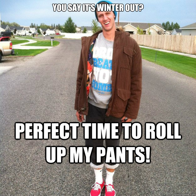You say it's Winter out? Perfect time to Roll up my pants!