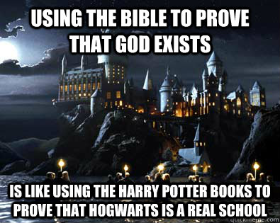 Using the bible to prove that God exists Is like using the harry potter books to prove that hogwarts is a real school - Using the bible to prove that God exists Is like using the harry potter books to prove that hogwarts is a real school  Proving God Exists