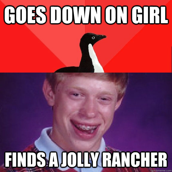 Goes down on girl Finds a jolly rancher - Goes down on girl Finds a jolly rancher  Socially Awesome Bad Luck Brian