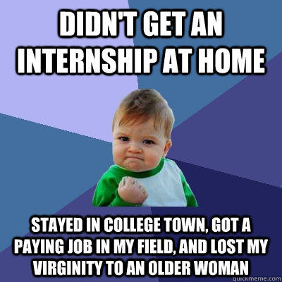 Didn't get an internship at home Stayed in college town, got a ...