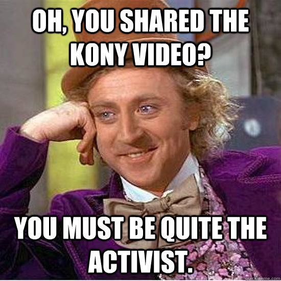 Oh, you shared the Kony video? You must be quite the activist. - Oh, you shared the Kony video? You must be quite the activist.  Kony Wonka