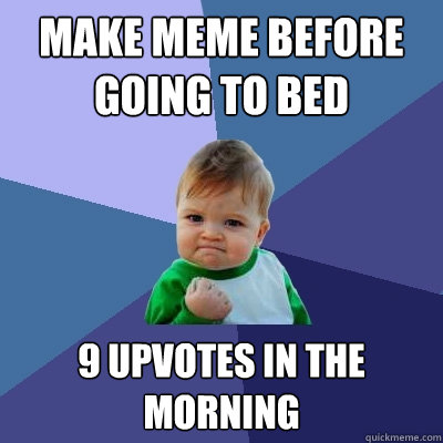 Make meme before going to bed 9 upvotes in the morning  - Make meme before going to bed 9 upvotes in the morning   Success Kid