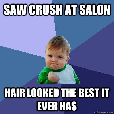 Saw crush at salon hair looked the best it ever has - Saw crush at salon hair looked the best it ever has  Success Kid