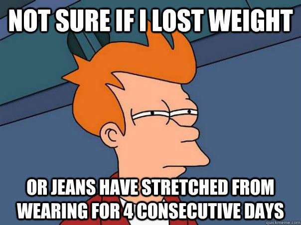 Not sure if I lost weight Or jeans have stretched from wearing for 4 consecutive days - Not sure if I lost weight Or jeans have stretched from wearing for 4 consecutive days  Futurama Fry