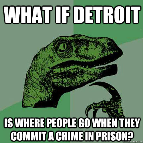 What if detroit is where people go when they commit a crime in prison? - What if detroit is where people go when they commit a crime in prison?  Philosoraptor